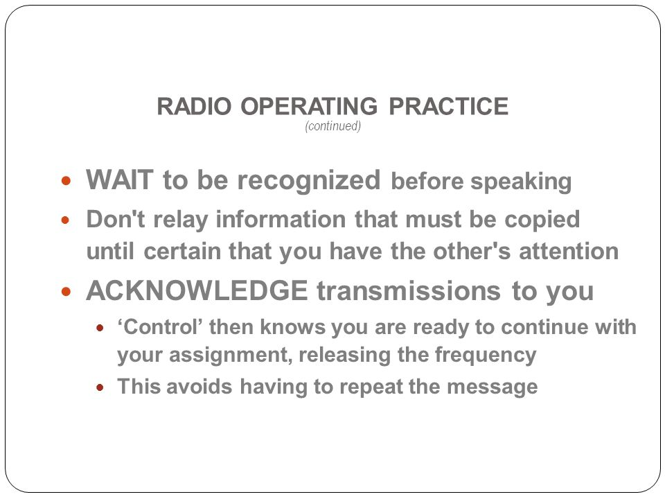 RADIO OPERATING PRACTICE (continued) WAIT to be recognized before speaking Don t relay information that must be copied until certain that you have the other s attention ACKNOWLEDGE transmissions to you Control then knows you are ready to continue with your assignment, releasing the frequency This avoids having to repeat the message