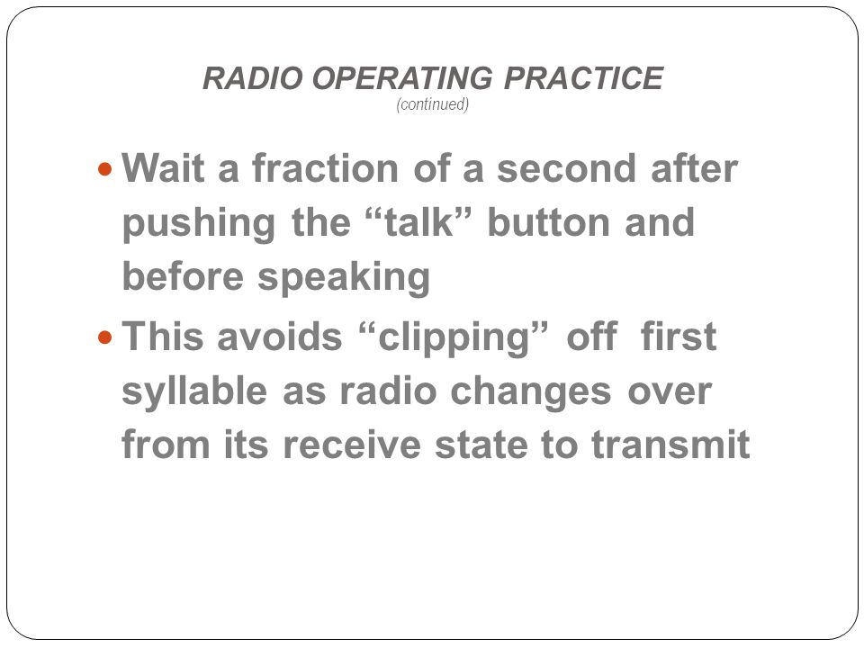 RADIO OPERATING PRACTICE (continued) Wait a fraction of a second after pushing the talk button and before speaking This avoids clipping off first syllable as radio changes over from its receive state to transmit
