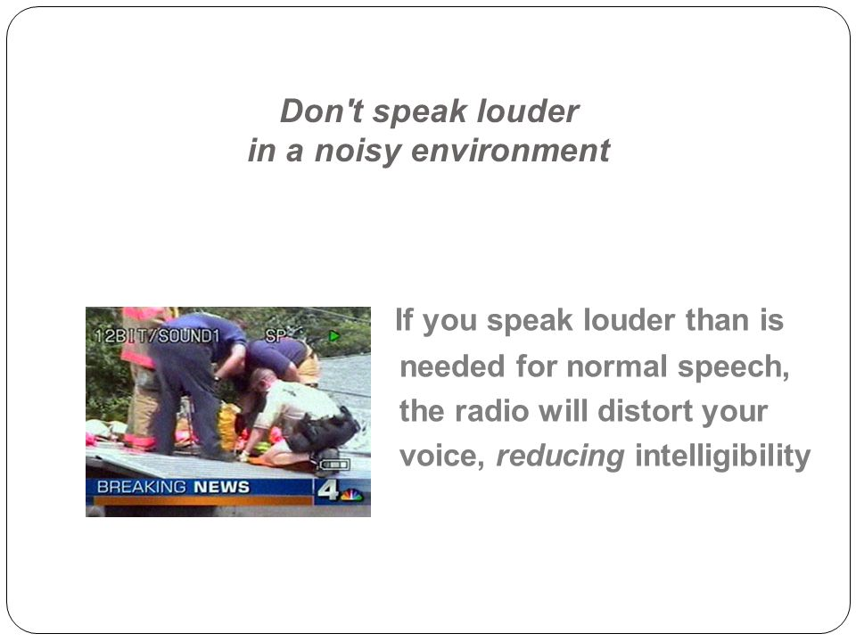 Don t speak louder in a noisy environment If you speak louder than is needed for normal speech, the radio will distort your voice, reducing intelligibility