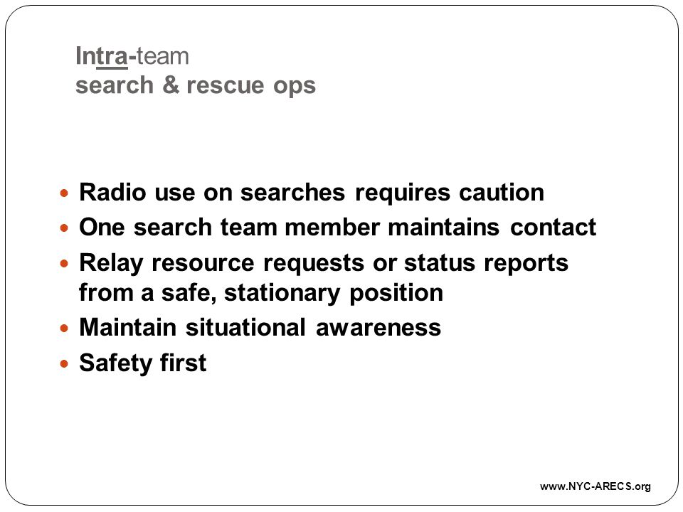Intra-team search & rescue ops Radio use on searches requires caution One search team member maintains contact Relay resource requests or status reports from a safe, stationary position Maintain situational awareness Safety first www.NYC-ARECS.org