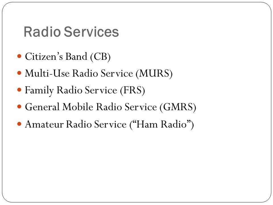 Radio Services Citizens Band (CB) Multi-Use Radio Service (MURS) Family Radio Service (FRS) General Mobile Radio Service (GMRS) Amateur Radio Service (Ham Radio)
