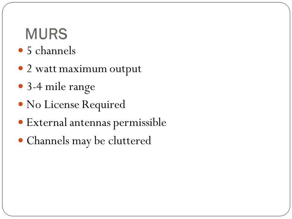 MURS 5 channels 2 watt maximum output 3-4 mile range No License Required External antennas permissible Channels may be cluttered