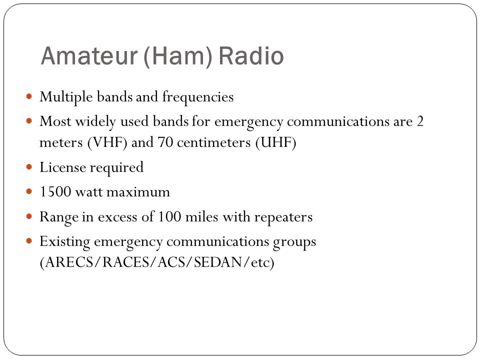 Amateur (Ham) Radio Multiple bands and frequencies Most widely used bands for emergency communications are 2 meters (VHF) and 70 centimeters (UHF) License required 1500 watt maximum Range in excess of 100 miles with repeaters Existing emergency communications groups (ARECS/RACES/ACS/SEDAN/etc)