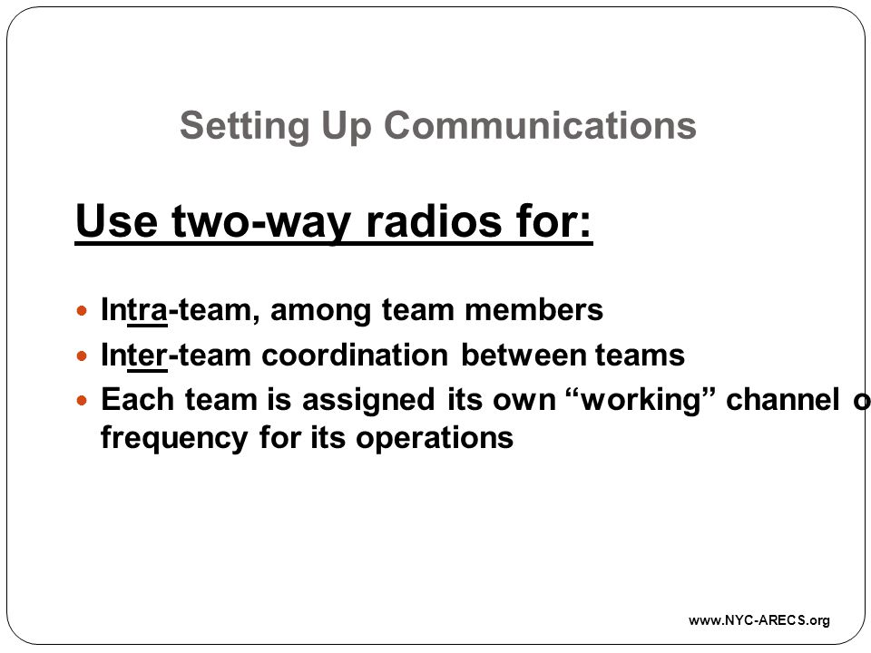 Setting Up Communications Use two-way radios for: Intra-team, among team members Inter-team coordination between teams Each team is assigned its own working channel or frequency for its operations www.NYC-ARECS.org