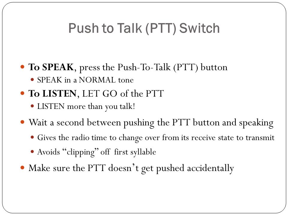 Push to Talk (PTT) Switch To SPEAK, press the Push-To-Talk (PTT) button SPEAK in a NORMAL tone To LISTEN, LET GO of the PTT LISTEN more than you talk.