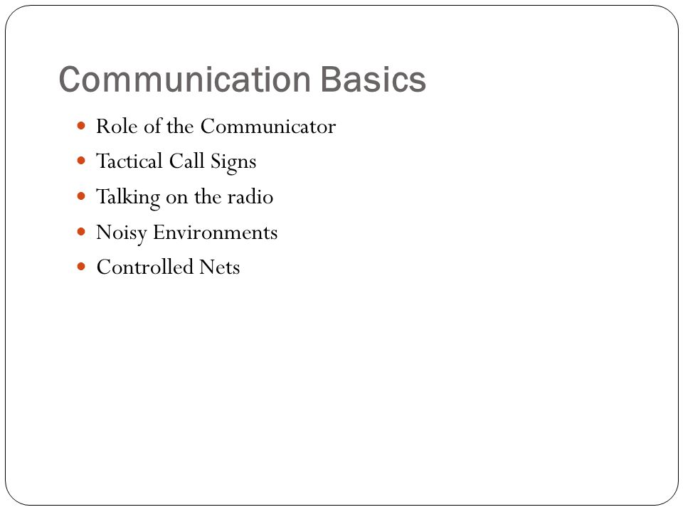 Communication Basics Role of the Communicator Tactical Call Signs Talking on the radio Noisy Environments Controlled Nets
