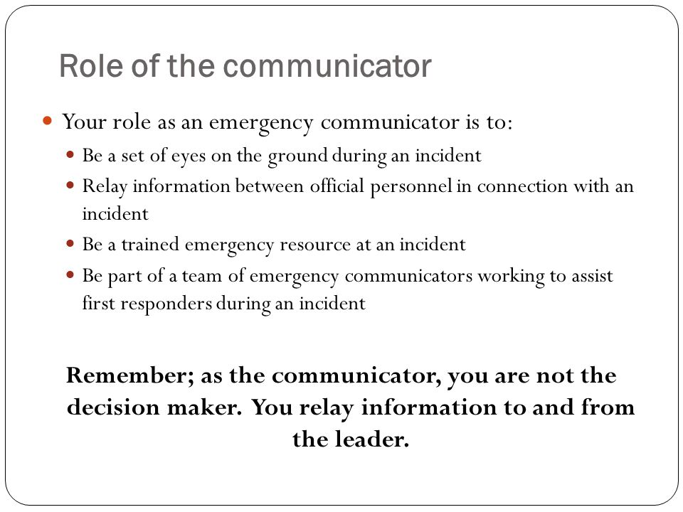 Role of the communicator Your role as an emergency communicator is to: Be a set of eyes on the ground during an incident Relay information between official personnel in connection with an incident Be a trained emergency resource at an incident Be part of a team of emergency communicators working to assist first responders during an incident Remember; as the communicator, you are not the decision maker.