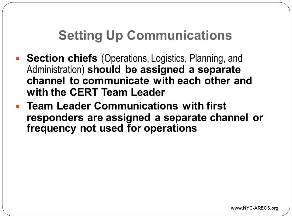 Setting Up Communications Section chiefs (Operations, Logistics, Planning, and Administration) should be assigned a separate channel to communicate with each other and with the CERT Team Leader Team Leader Communications with first responders are assigned a separate channel or frequency not used for operations www.NYC-ARECS.org