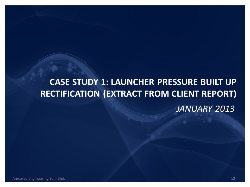 CASE STUDY 1: LAUNCHER PRESSURE BUILT UP RECTIFICATION (EXTRACT FROM CLIENT REPORT) Amserve Engineering Sdn. Bhd.12 JANUARY 2013