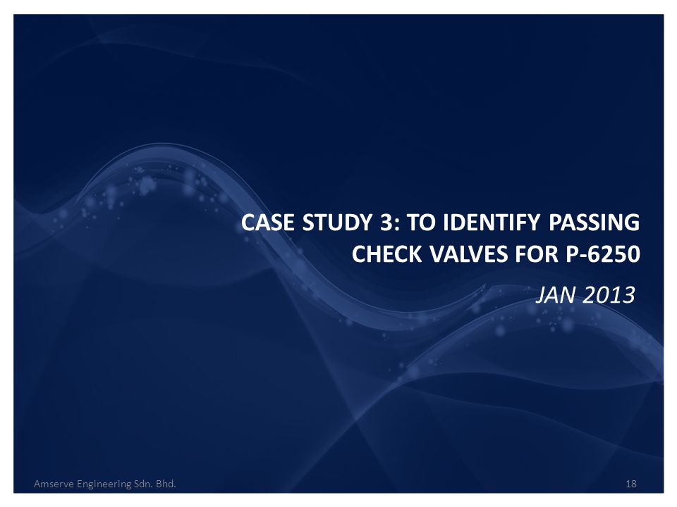 CASE STUDY 3: TO IDENTIFY PASSING CHECK VALVES FOR P-6250 Amserve Engineering Sdn. Bhd.18 JAN 2013