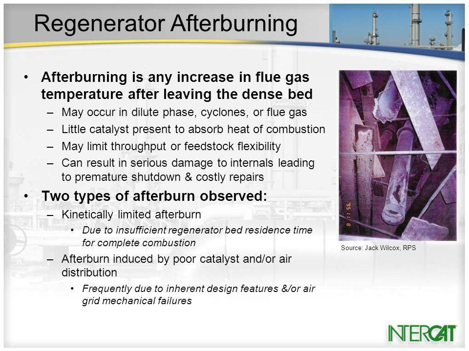 Regenerator Afterburning Afterburning is any increase in flue gas temperature after leaving the dense bed –May occur in dilute phase, cyclones, or flue gas –Little catalyst present to absorb heat of combustion –May limit throughput or feedstock flexibility –Can result in serious damage to internals leading to premature shutdown & costly repairs Two types of afterburn observed: –Kinetically limited afterburn Due to insufficient regenerator bed residence time for complete combustion –Afterburn induced by poor catalyst and/or air distribution Frequently due to inherent design features &/or air grid mechanical failures Source: Jack Wilcox, RPS