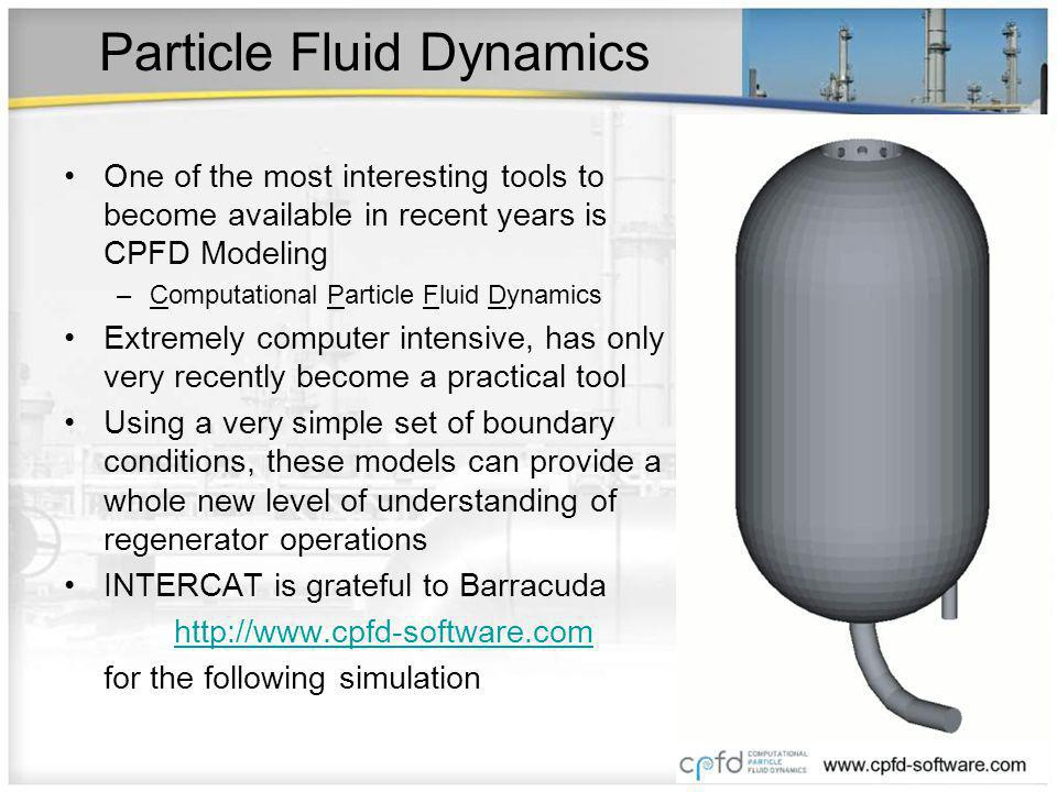 Particle Fluid Dynamics One of the most interesting tools to become available in recent years is CPFD Modeling –Computational Particle Fluid Dynamics Extremely computer intensive, has only very recently become a practical tool Using a very simple set of boundary conditions, these models can provide a whole new level of understanding of regenerator operations INTERCAT is grateful to Barracuda http://www.cpfd-software.com for the following simulation