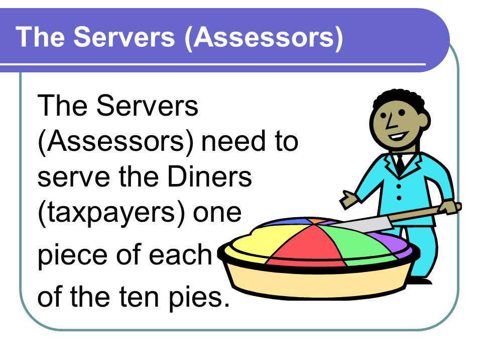 The Servers (Assessors) The Servers (Assessors) need to serve the Diners (taxpayers) one piece of each of the ten pies.