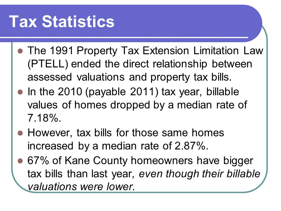 Tax Statistics The 1991 Property Tax Extension Limitation Law (PTELL) ended the direct relationship between assessed valuations and property tax bills