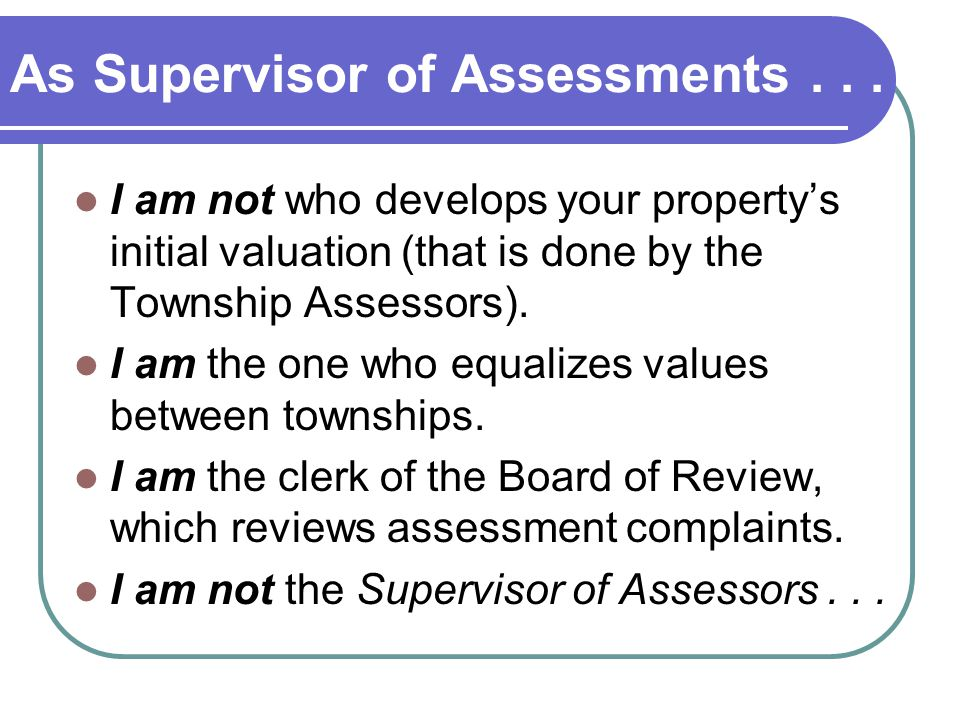 As Supervisor of Assessments... I am not who develops your propertys initial valuation (that is done by the Township Assessors). I am the one who equa