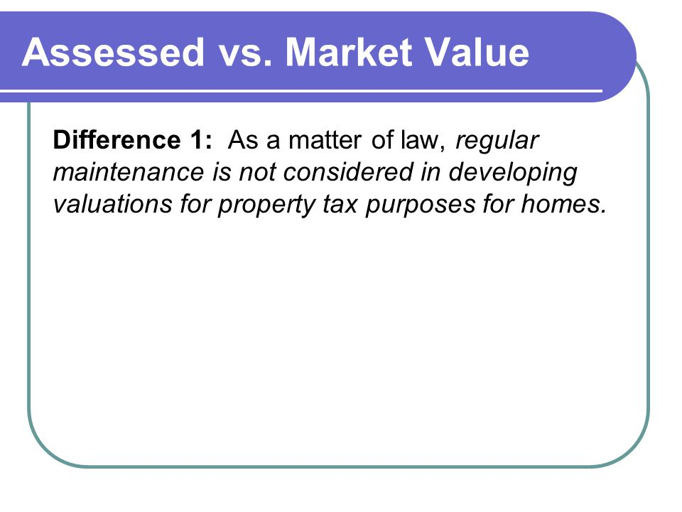 Assessed vs. Market Value Difference 1: As a matter of law, regular maintenance is not considered in developing valuations for property tax purposes f