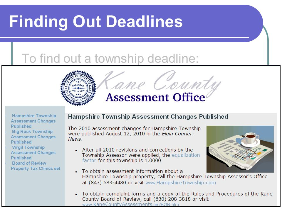 Finding Out Deadlines To find out a township deadline: Visit the Boards web site at www.KaneCountyAssessments.org/Appeal.htm. Call the Board Office at