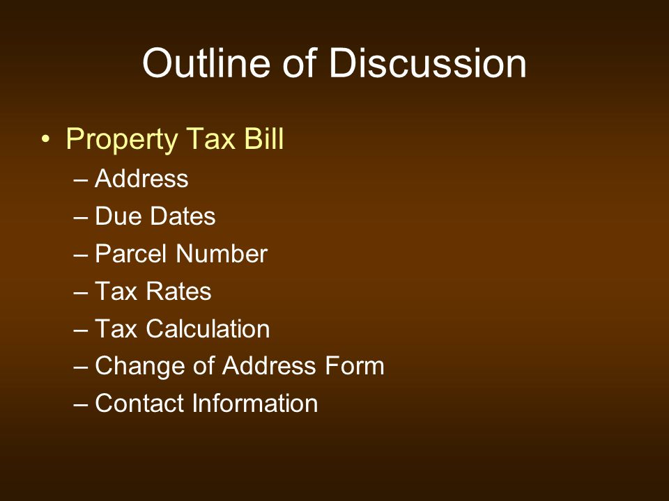 Outline of Discussion Property Tax Bill –Address –Due Dates –Parcel Number –Tax Rates –Tax Calculation –Change of Address Form –Contact Information