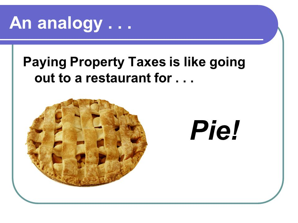 An analogy... Paying Property Taxes is like going out to a restaurant for... Pie!