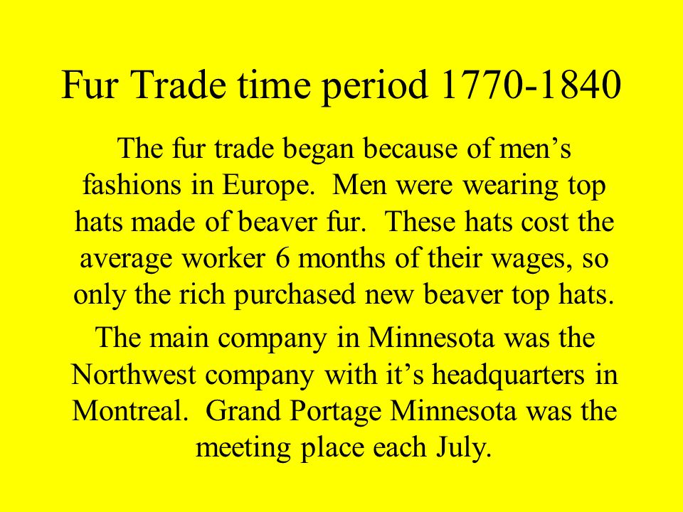Fur Trade time period 1770-1840 The fur trade began because of mens fashions in Europe.
