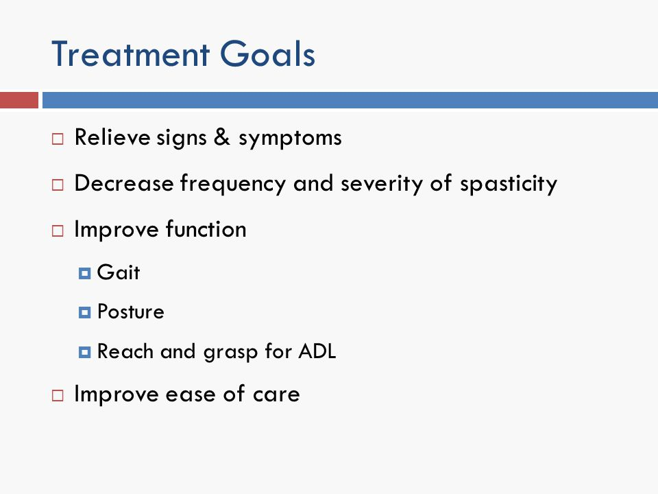 Treatment Goals Relieve signs & symptoms Decrease frequency and severity of spasticity Improve function Gait Posture Reach and grasp for ADL Improve e
