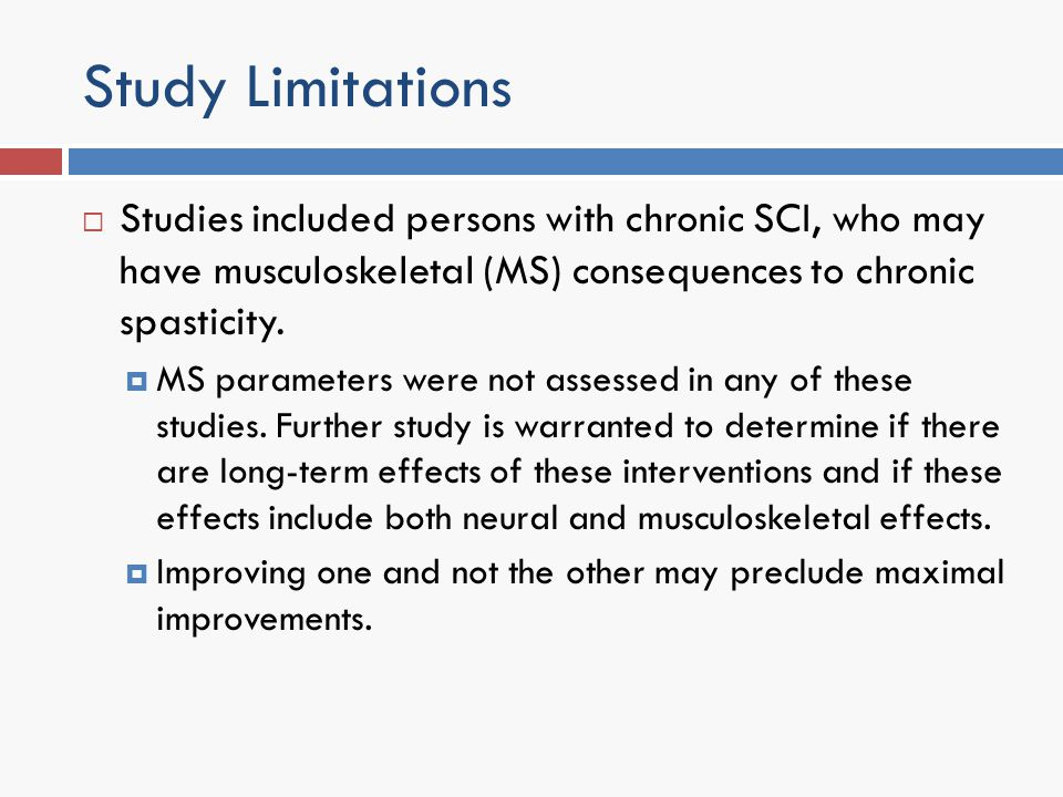 Study Limitations Studies included persons with chronic SCI, who may have musculoskeletal (MS) consequences to chronic spasticity. MS parameters were