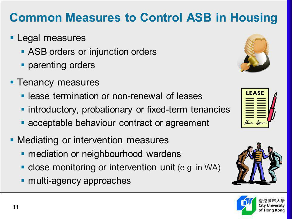 11 Common Measures to Control ASB in Housing Legal measures ASB orders or injunction orders parenting orders Tenancy measures lease termination or non