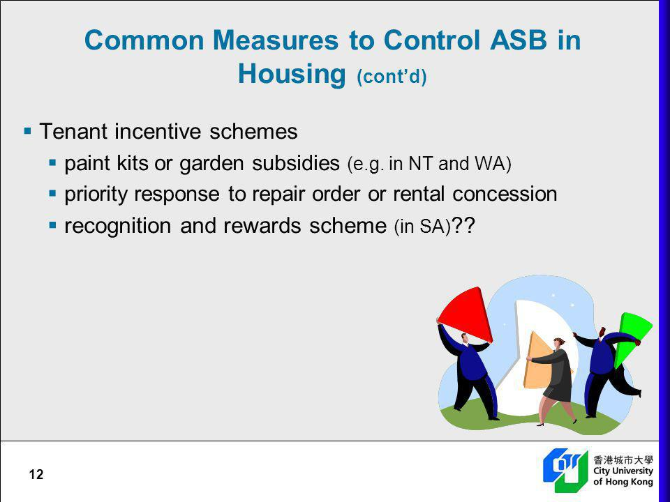 12 Common Measures to Control ASB in Housing (contd) Tenant incentive schemes paint kits or garden subsidies (e.g. in NT and WA) priority response to