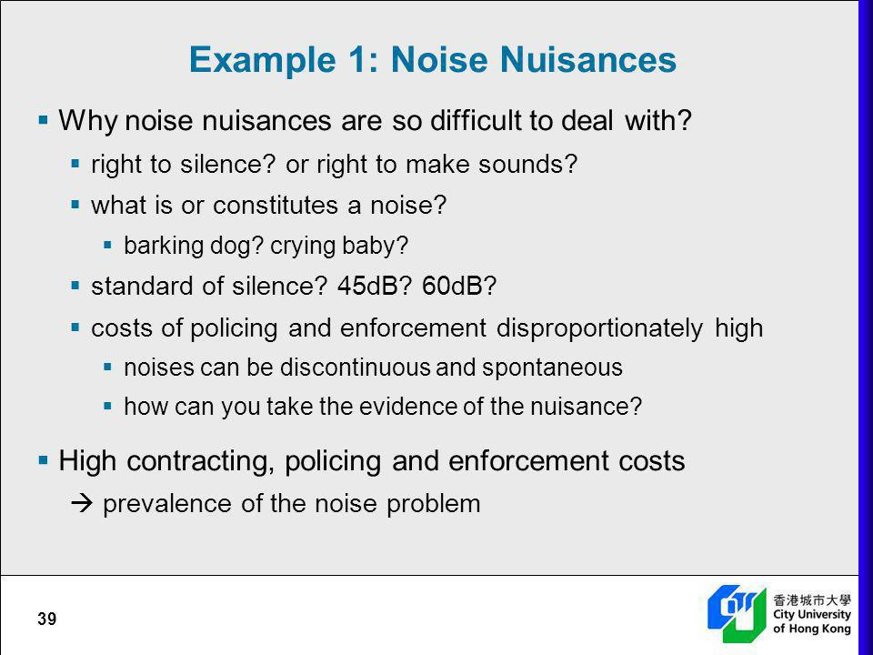 Example 1: Noise Nuisances Why noise nuisances are so difficult to deal with? right to silence? or right to make sounds? what is or constitutes a nois