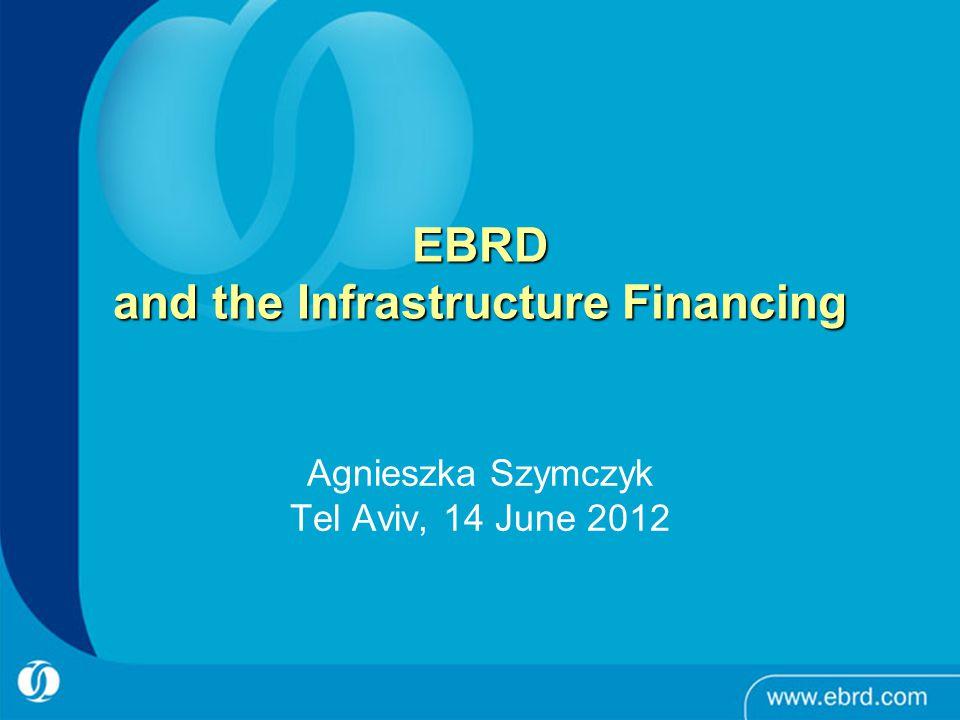 1 EBRD and the Infrastructure Financing Agnieszka Szymczyk Tel Aviv, 14 June 2012
