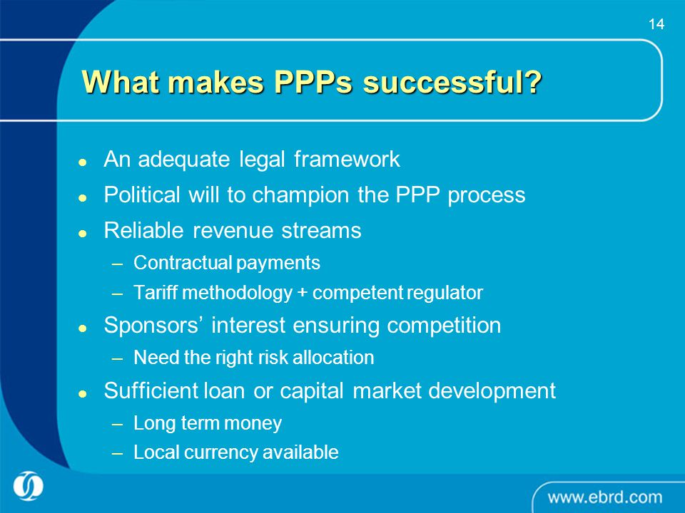 14 What makes PPPs successful? An adequate legal framework Political will to champion the PPP process Reliable revenue streams –Contractual payments –