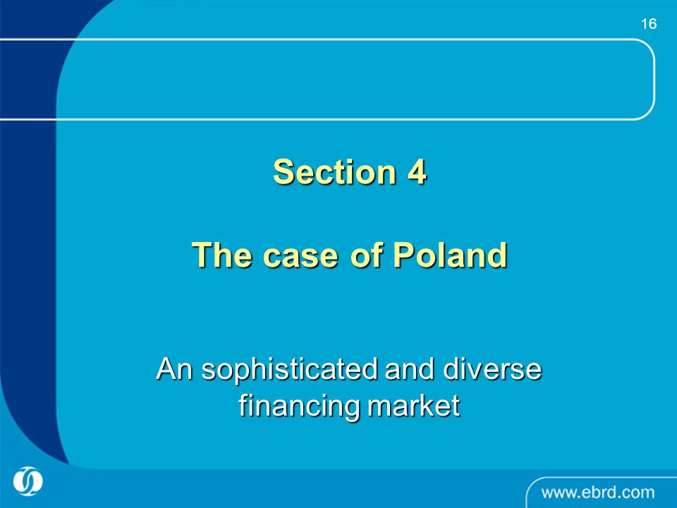 16 Section 4 The case of Poland An sophisticated and diverse financing market