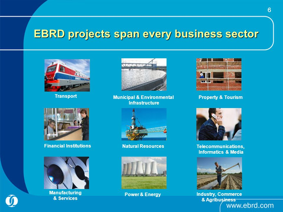 6 EBRD projects span every business sector Transport Industry, Commerce & Agribusiness Financial Institutions Manufacturing & Services Municipal & Env