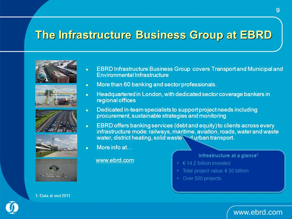 9 The Infrastructure Business Group at EBRD EBRD Infrastructure Business Group covers Transport and Municipal and Environmental Infrastructure More th