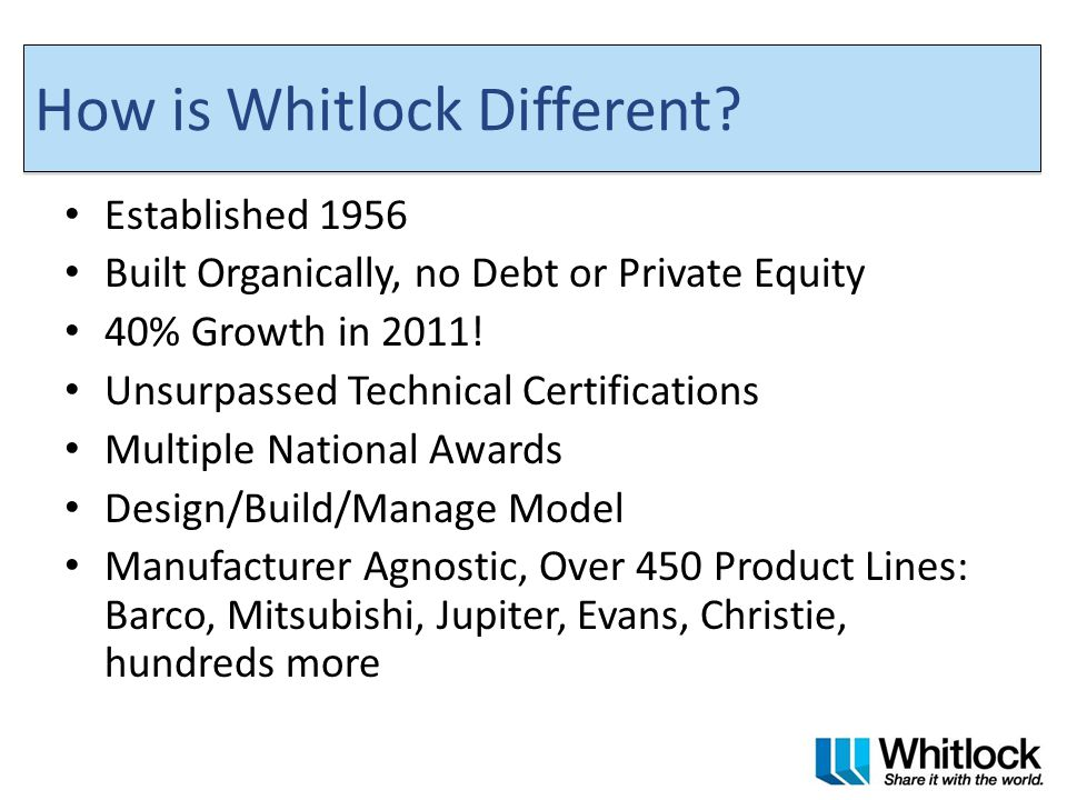 How is Whitlock Different? Established 1956 Built Organically, no Debt or Private Equity 40% Growth in 2011! Unsurpassed Technical Certifications Mult