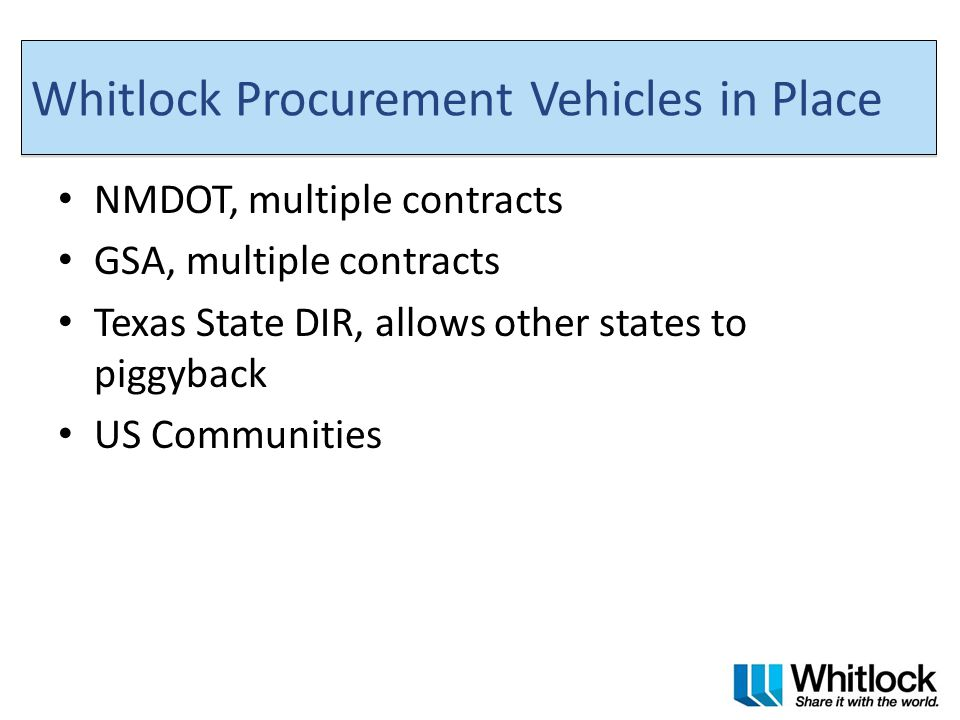 Whitlock Procurement Vehicles in Place NMDOT, multiple contracts GSA, multiple contracts Texas State DIR, allows other states to piggyback US Communities