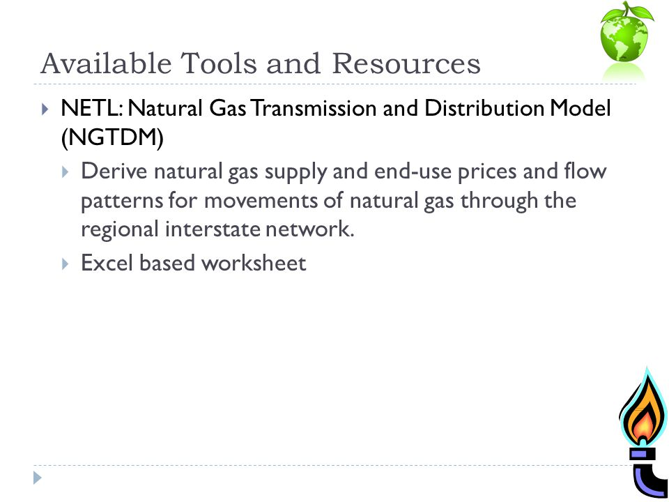 Available Tools and Resources NETL: Natural Gas Transmission and Distribution Model (NGTDM) Derive natural gas supply and end-use prices and flow patt