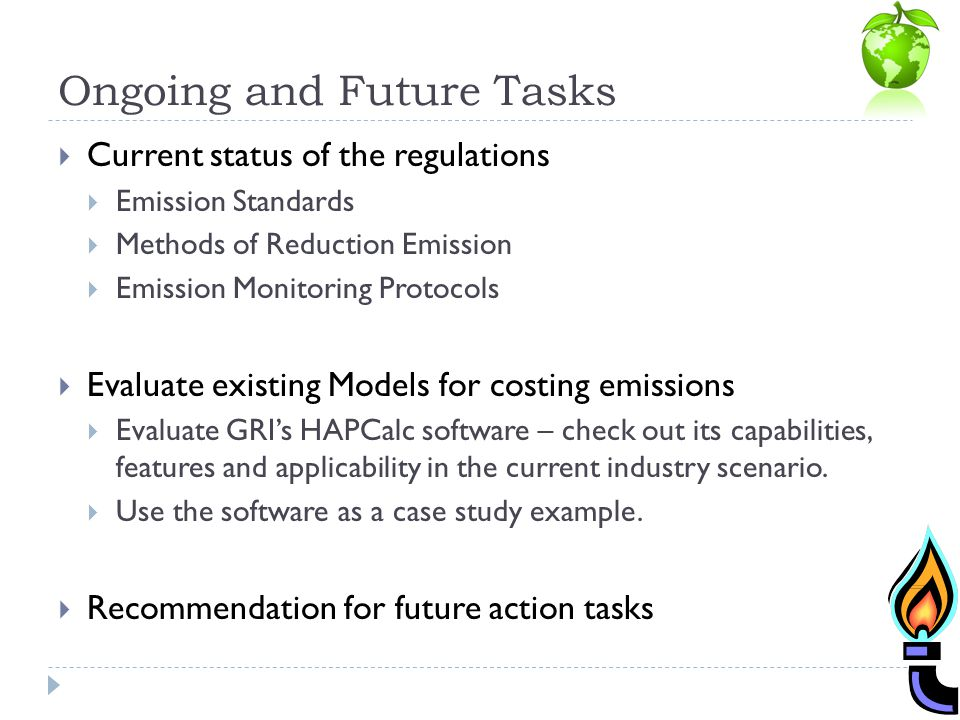 Ongoing and Future Tasks Current status of the regulations Emission Standards Methods of Reduction Emission Emission Monitoring Protocols Evaluate existing Models for costing emissions Evaluate GRIs HAPCalc software – check out its capabilities, features and applicability in the current industry scenario.