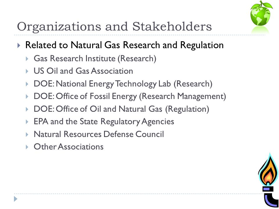 Organizations and Stakeholders Related to Natural Gas Research and Regulation Gas Research Institute (Research) US Oil and Gas Association DOE: National Energy Technology Lab (Research) DOE: Office of Fossil Energy (Research Management) DOE: Office of Oil and Natural Gas (Regulation) EPA and the State Regulatory Agencies Natural Resources Defense Council Other Associations