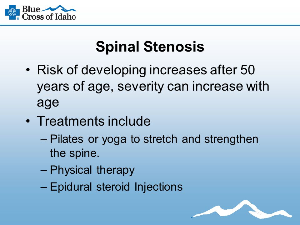 Spinal Stenosis Risk of developing increases after 50 years of age, severity can increase with age Treatments include –Pilates or yoga to stretch and