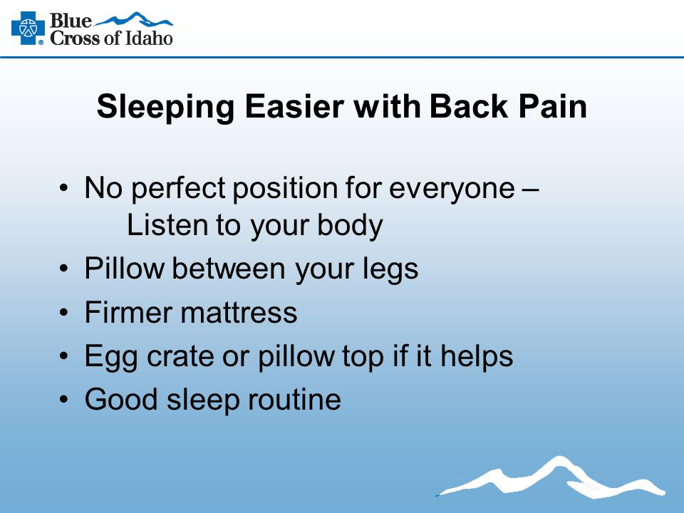 Sleeping Easier with Back Pain No perfect position for everyone – Listen to your body Pillow between your legs Firmer mattress Egg crate or pillow top