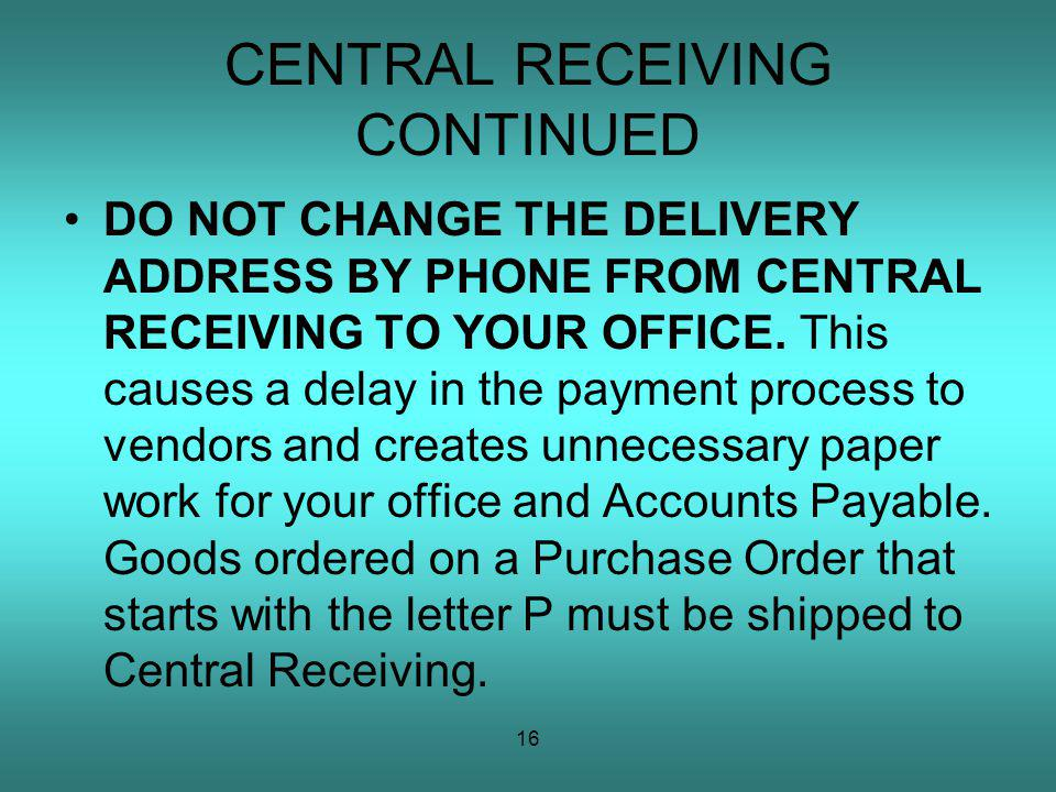 16 CENTRAL RECEIVING CONTINUED DO NOT CHANGE THE DELIVERY ADDRESS BY PHONE FROM CENTRAL RECEIVING TO YOUR OFFICE.