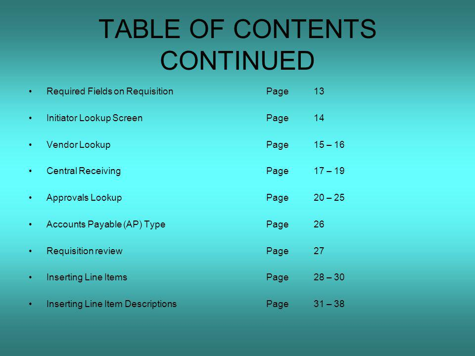 TABLE OF CONTENTS CONTINUED Required Fields on RequisitionPage13 Initiator Lookup ScreenPage14 Vendor LookupPage15 – 16 Central ReceivingPage17 – 19 Approvals LookupPage20 – 25 Accounts Payable (AP) TypePage26 Requisition reviewPage27 Inserting Line ItemsPage28 – 30 Inserting Line Item DescriptionsPage31 – 38