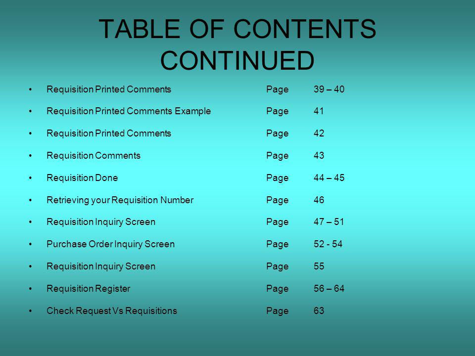 TABLE OF CONTENTS CONTINUED Requisition Printed CommentsPage39 – 40 Requisition Printed Comments ExamplePage41 Requisition Printed CommentsPage42 Requisition CommentsPage43 Requisition DonePage44 – 45 Retrieving your Requisition NumberPage46 Requisition Inquiry ScreenPage47 – 51 Purchase Order Inquiry ScreenPage52 - 54 Requisition Inquiry ScreenPage55 Requisition RegisterPage56 – 64 Check Request Vs RequisitionsPage63