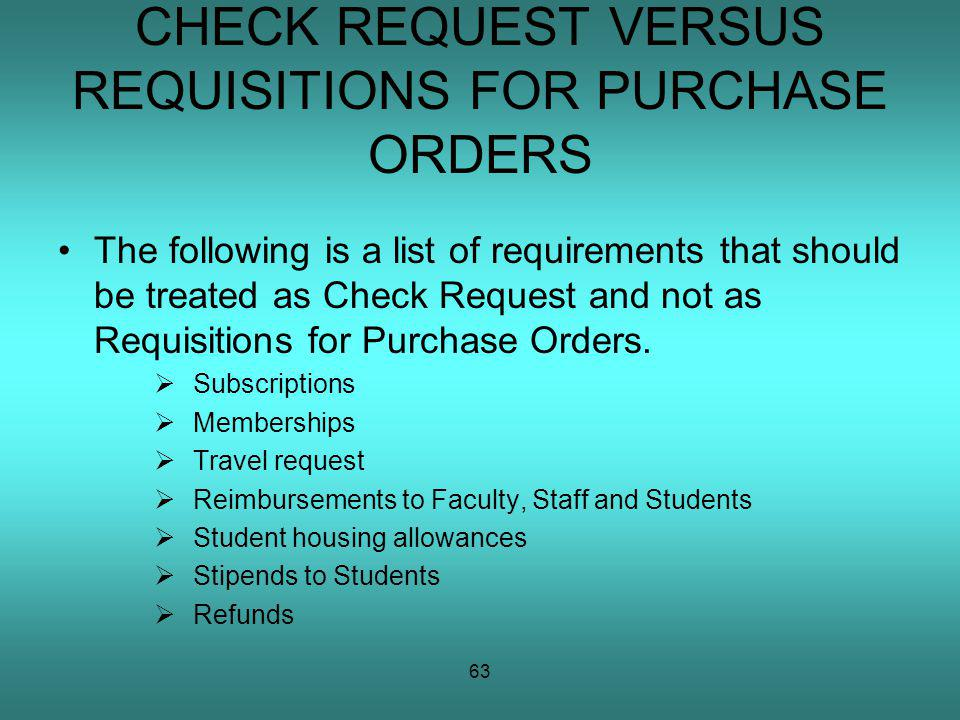 63 CHECK REQUEST VERSUS REQUISITIONS FOR PURCHASE ORDERS The following is a list of requirements that should be treated as Check Request and not as Requisitions for Purchase Orders.