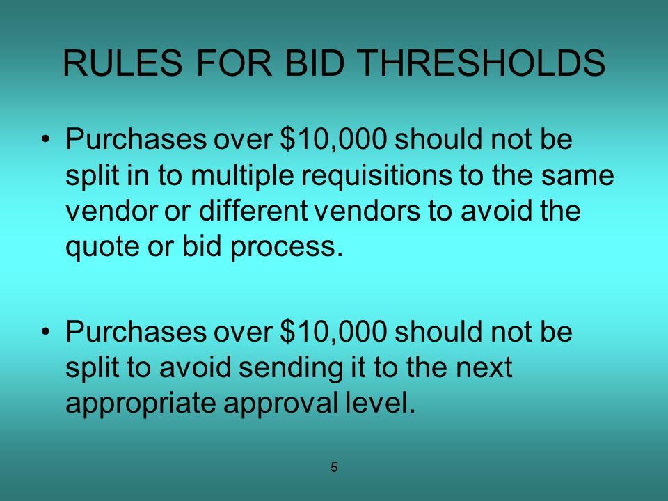 5 RULES FOR BID THRESHOLDS Purchases over $10,000 should not be split in to multiple requisitions to the same vendor or different vendors to avoid the quote or bid process.