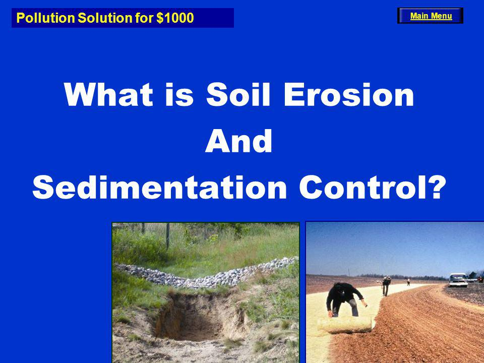 Pollution Solution for $1000 What is Soil Erosion And Sedimentation Control? Main Menu