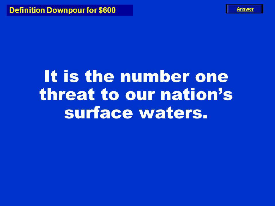Definition Downpour for $600 It is the number one threat to our nations surface waters. Answer