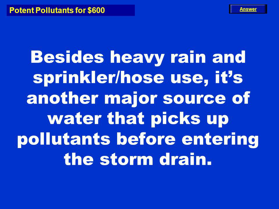 Potent Pollutants for $600 Besides heavy rain and sprinkler/hose use, its another major source of water that picks up pollutants before entering the s