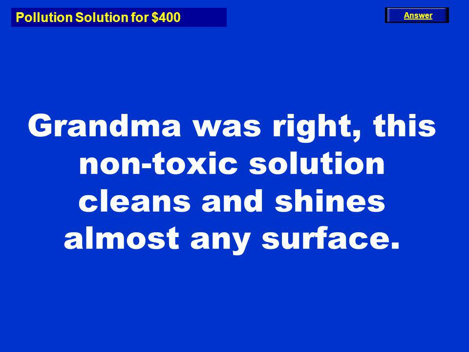 Pollution Solution for $400 Grandma was right, this non-toxic solution cleans and shines almost any surface. Answer